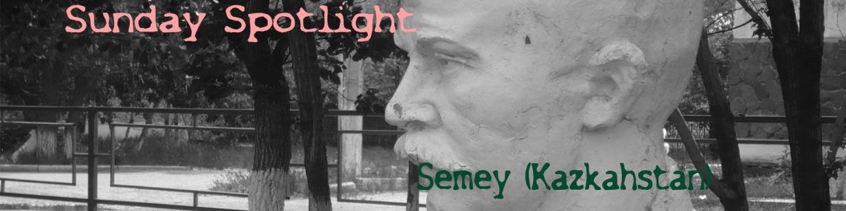 Sunday Spotlight - Semey (Kazakhstan)