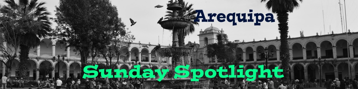 Sunday Spotlight - Arequipa (Peru)