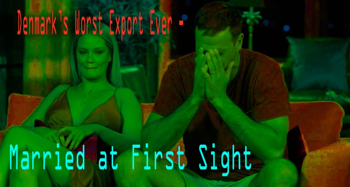 Denmark's worst Export - Married at First Sight!